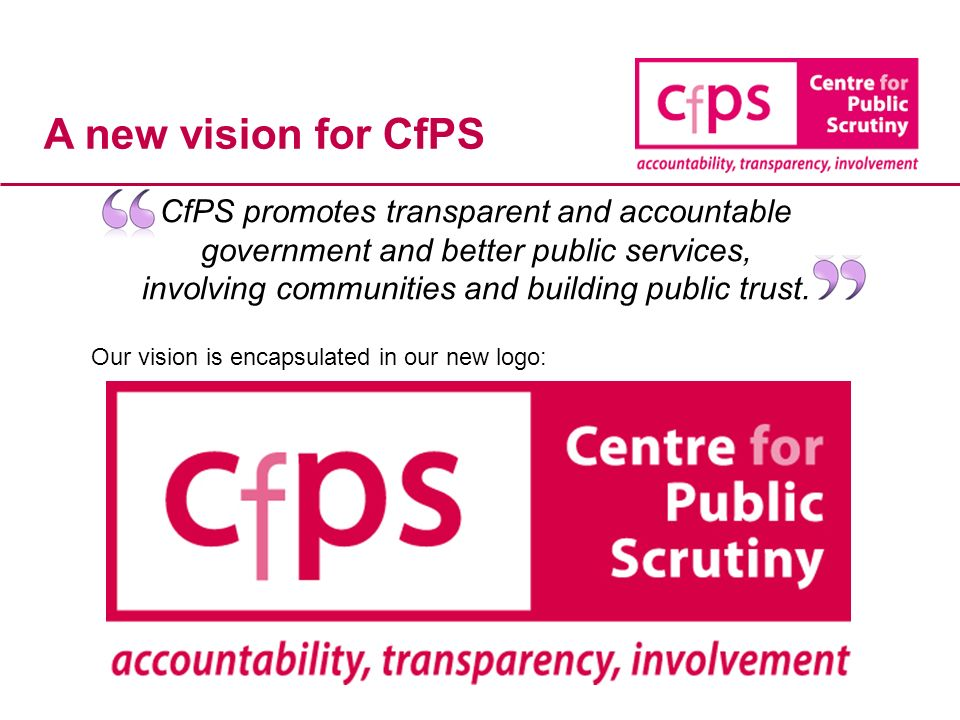 A new vision for CfPS CfPS promotes transparent and accountable government and better public services, involving communities and building public trust.