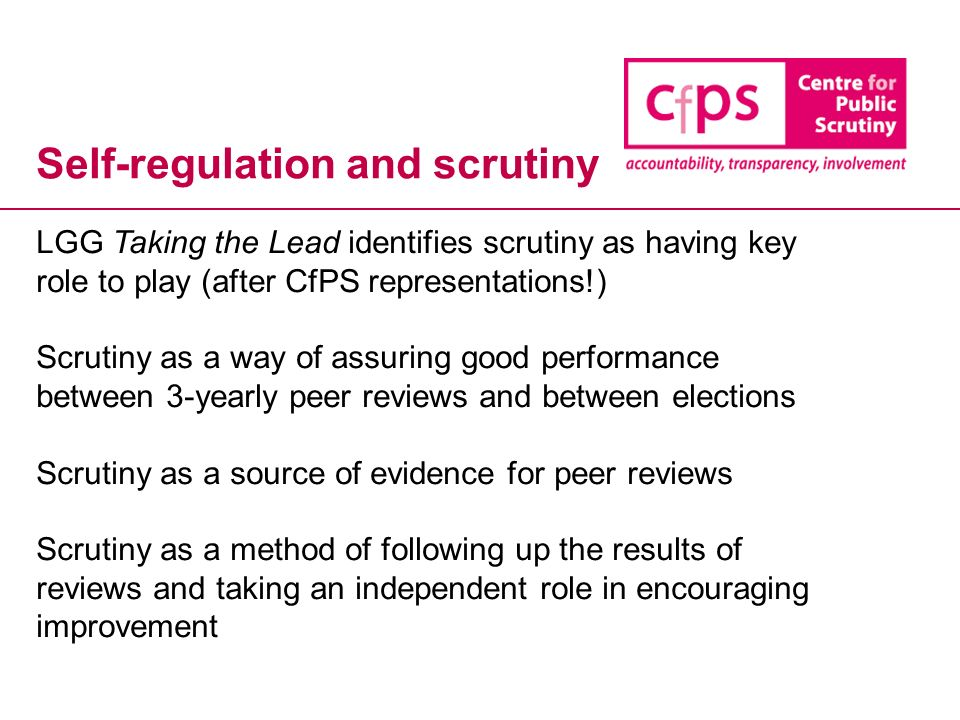 Self-regulation and scrutiny LGG Taking the Lead identifies scrutiny as having key role to play (after CfPS representations!) Scrutiny as a way of assuring good performance between 3-yearly peer reviews and between elections Scrutiny as a source of evidence for peer reviews Scrutiny as a method of following up the results of reviews and taking an independent role in encouraging improvement