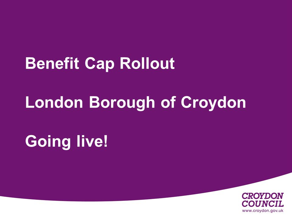 1 Benefit Cap Rollout London Borough of Croydon Going live!