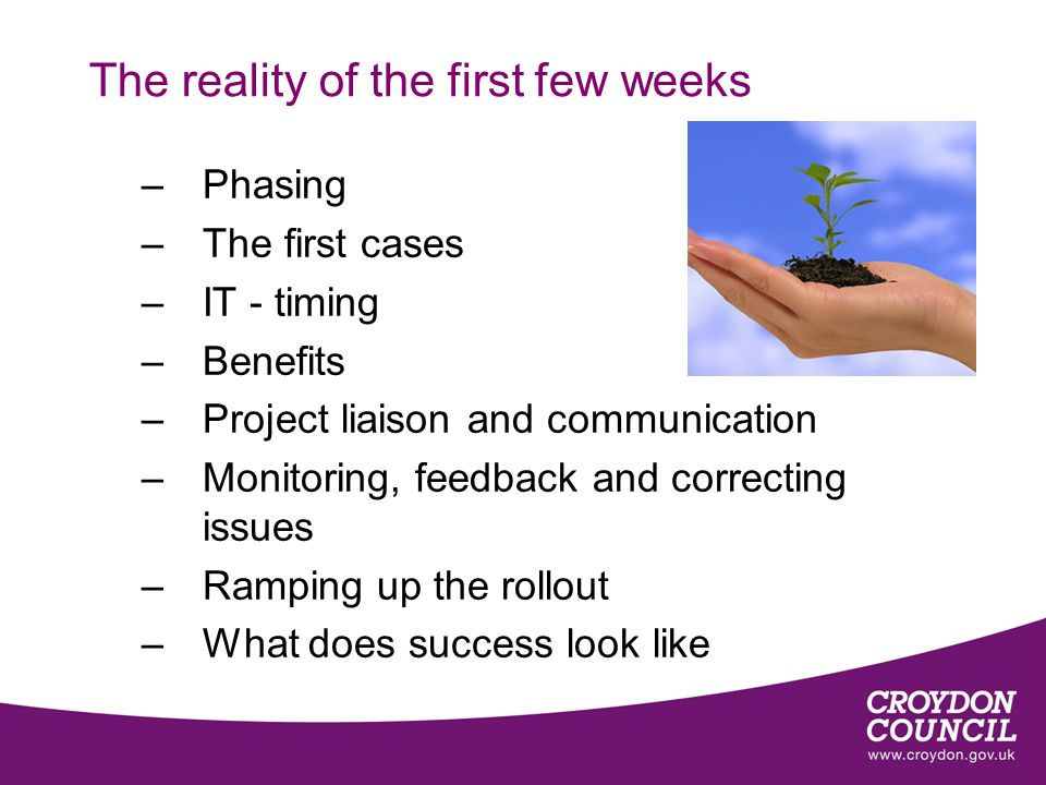 The reality of the first few weeks –Phasing –The first cases –IT - timing –Benefits –Project liaison and communication –Monitoring, feedback and corre