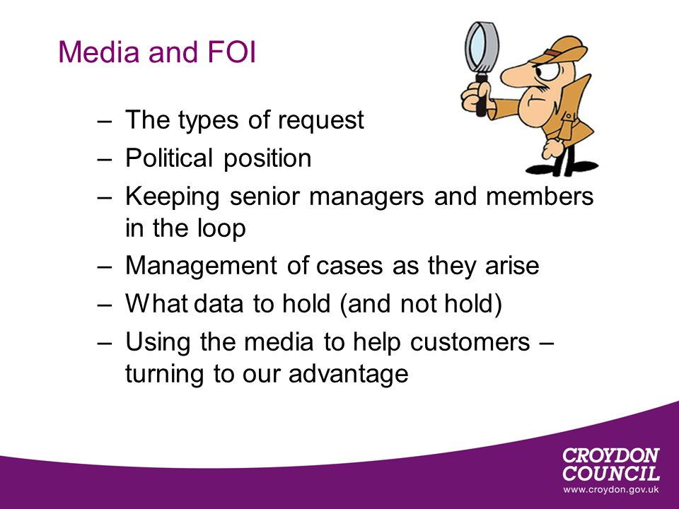 Media and FOI –The types of request –Political position –Keeping senior managers and members in the loop –Management of cases as they arise –What data to hold (and not hold) –Using the media to help customers – turning to our advantage