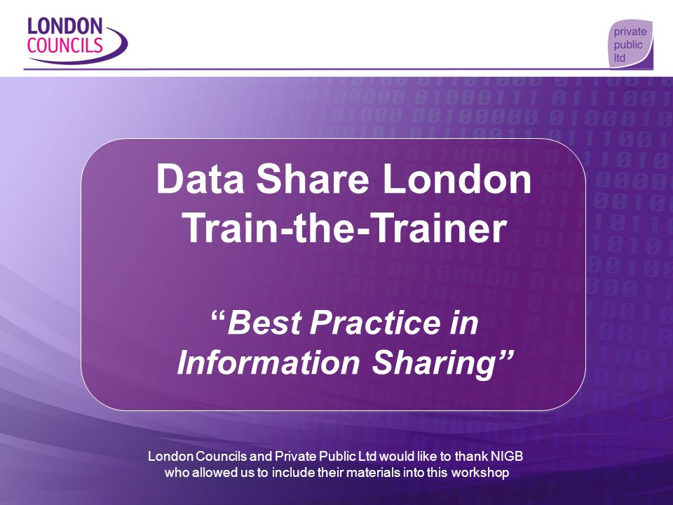 Data Share London Train-the-TrainerBest Practice in Information Sharing London Councils and Private Public Ltd would like to thank NIGB who allowed us