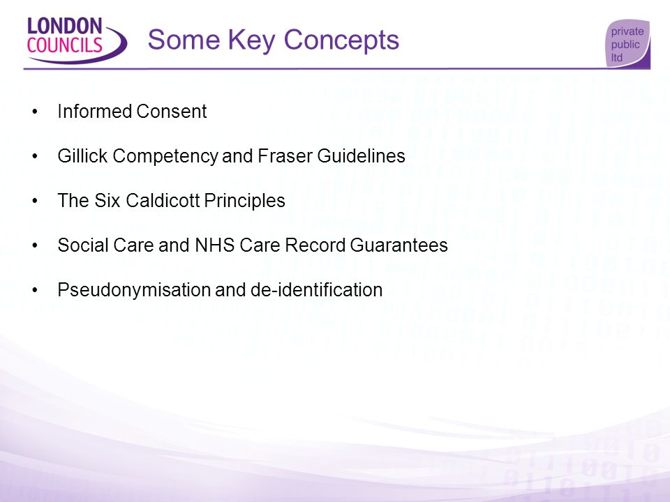 Some Key Concepts Informed Consent Gillick Competency and Fraser Guidelines The Six Caldicott Principles Social Care and NHS Care Record Guarantees Ps