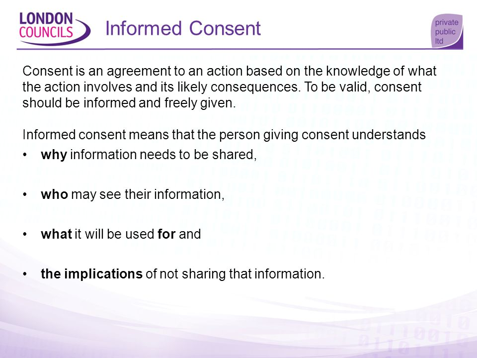 Informed Consent Consent is an agreement to an action based on the knowledge of what the action involves and its likely consequences. To be valid, con