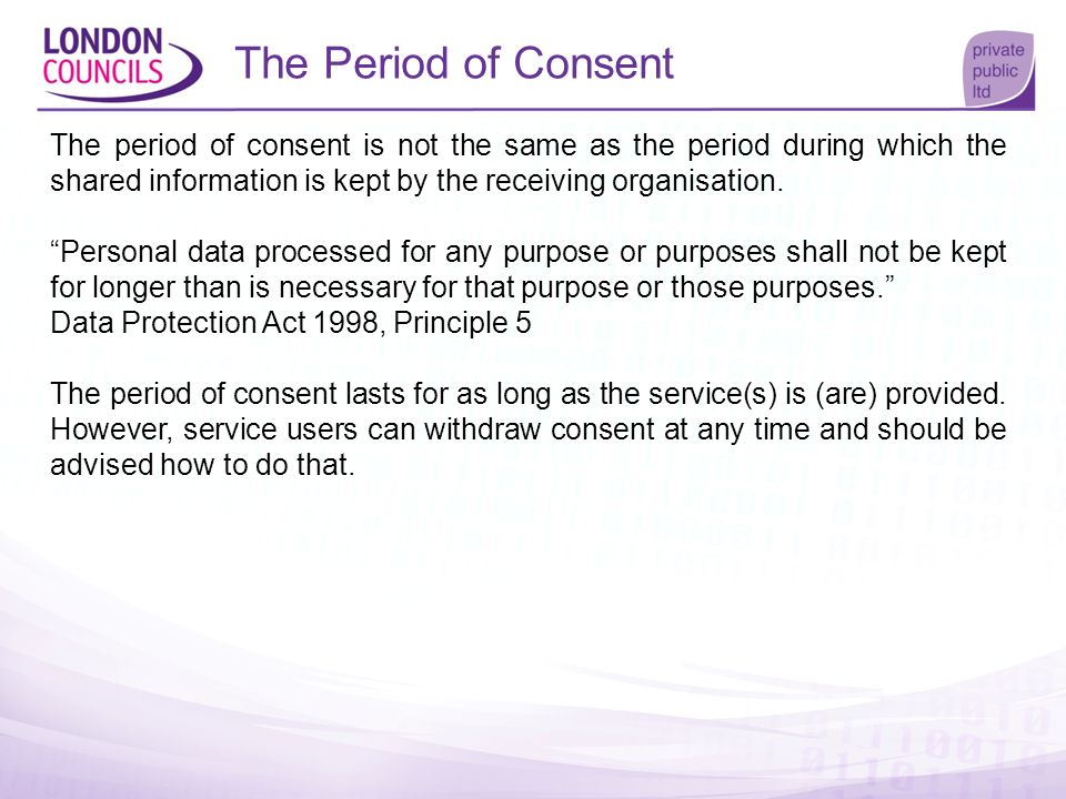 The Period of Consent The period of consent is not the same as the period during which the shared information is kept by the receiving organisation. P