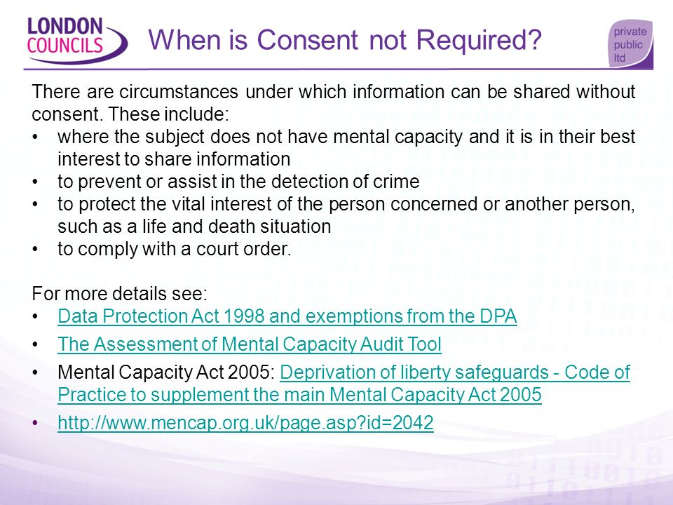 When is Consent not Required? There are circumstances under which information can be shared without consent. These include: where the subject does not
