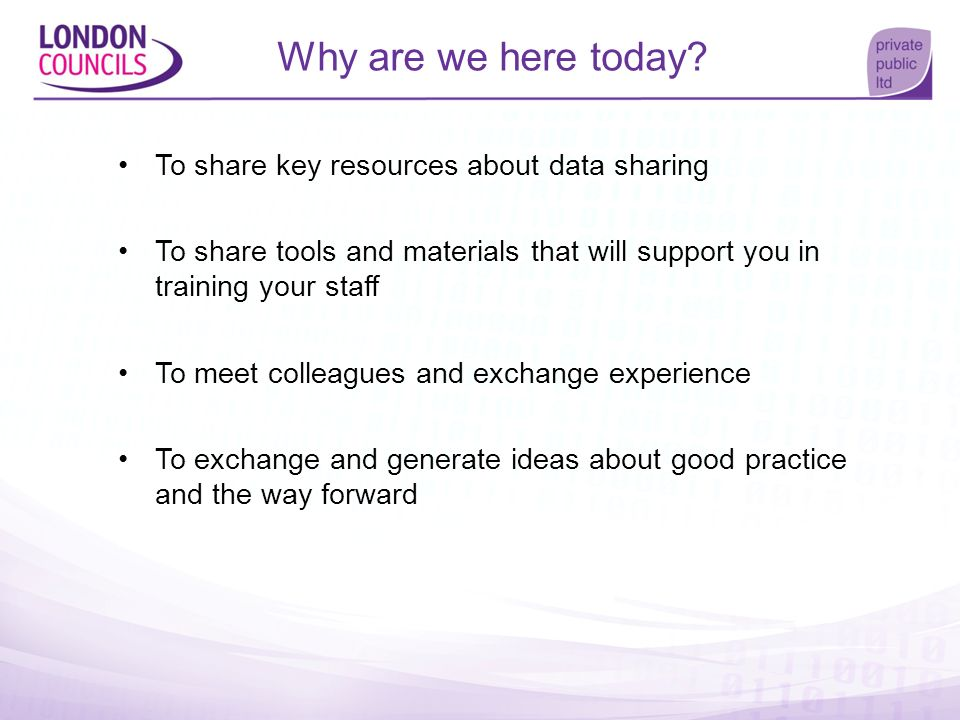 Why are we here today? To share key resources about data sharing To share tools and materials that will support you in training your staff To meet col
