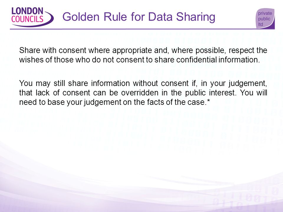 Golden Rule for Data Sharing Share with consent where appropriate and, where possible, respect the wishes of those who do not consent to share confide