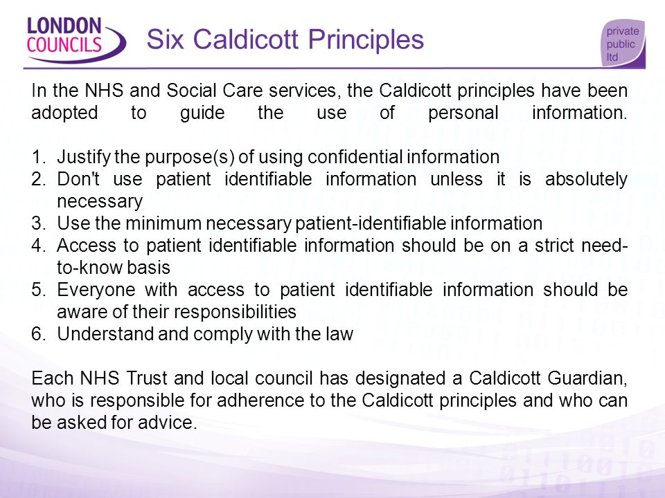 Six Caldicott Principles In the NHS and Social Care services, the Caldicott principles have been adopted to guide the use of personal information. 1.J