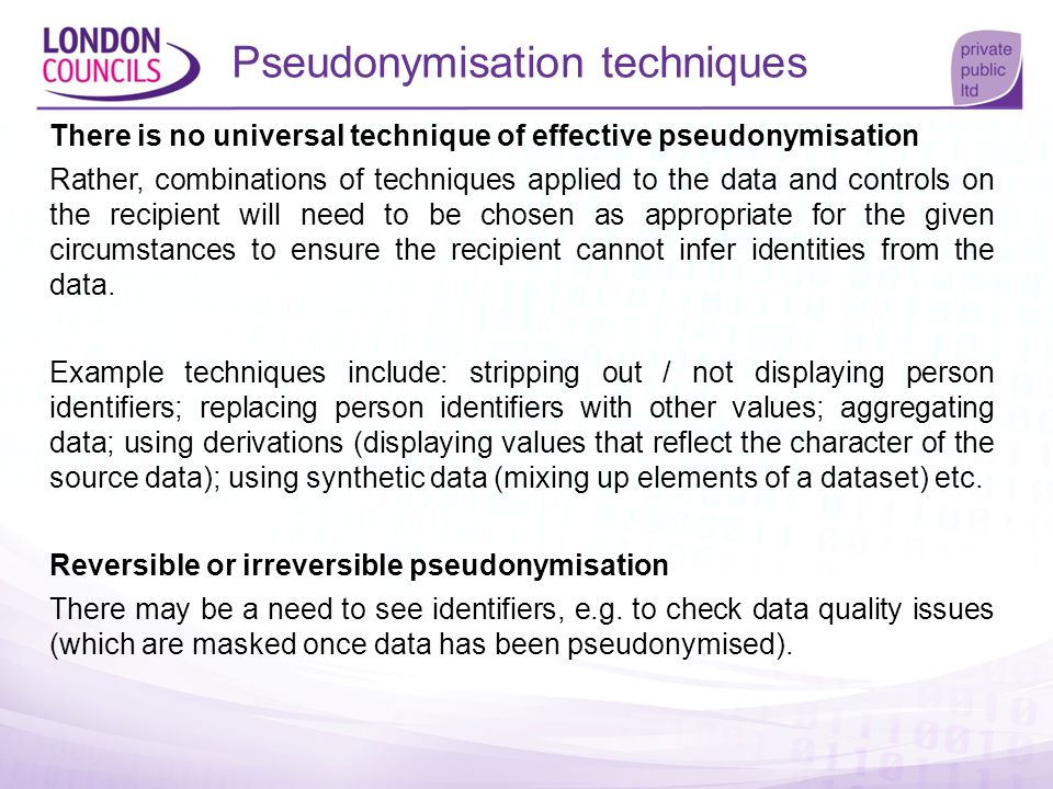 Pseudonymisation techniques There is no universal technique of effective pseudonymisation Rather, combinations of techniques applied to the data and c