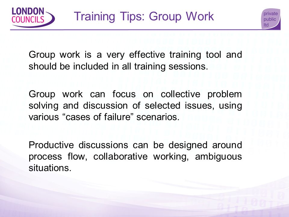 Training Tips: Group Work Group work is a very effective training tool and should be included in all training sessions. Group work can focus on collec
