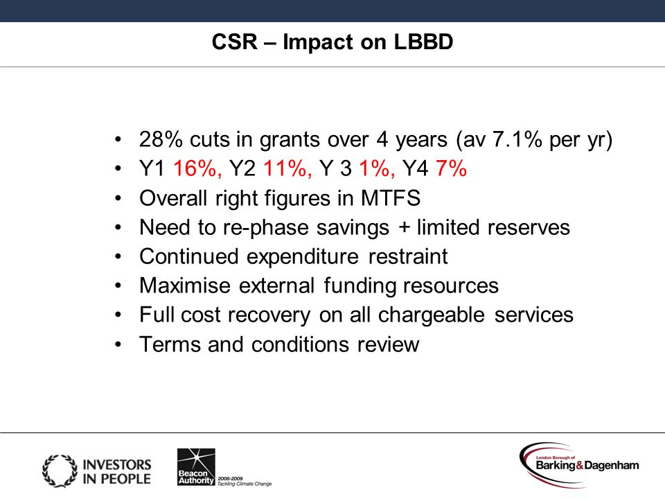 CSR – Impact on LBBD 28% cuts in grants over 4 years (av 7.1% per yr) Y1 16%, Y2 11%, Y 3 1%, Y4 7% Overall right figures in MTFS Need to re-phase sav
