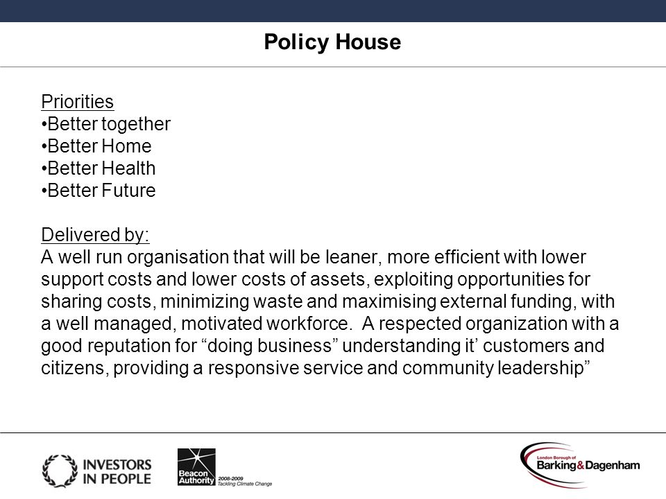 Policy House Priorities Better together Better Home Better Health Better Future Delivered by: A well run organisation that will be leaner, more effici