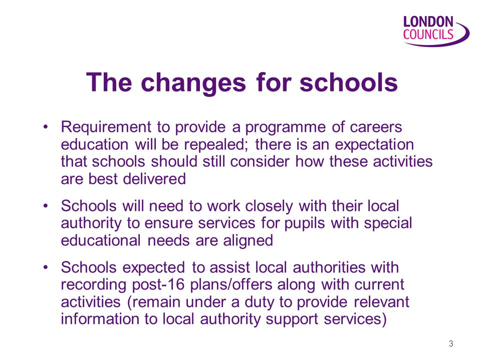 3 The changes for schools Requirement to provide a programme of careers education will be repealed; there is an expectation that schools should still