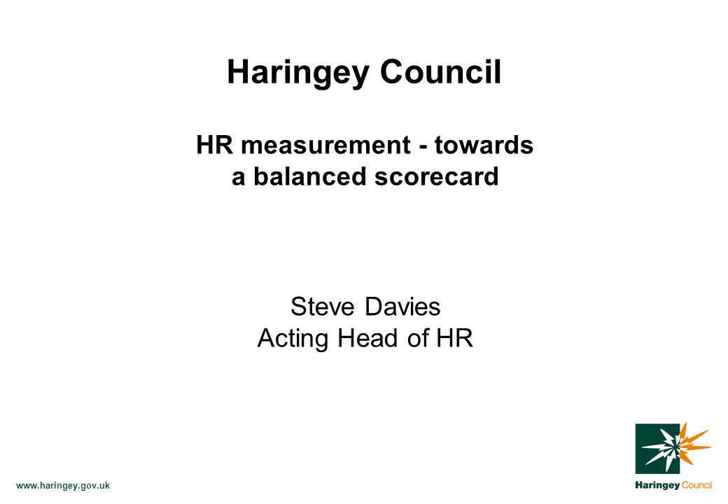 www.haringey.gov.uk Haringey Council HR measurement - towards a balanced scorecard Steve Davies Acting Head of HR