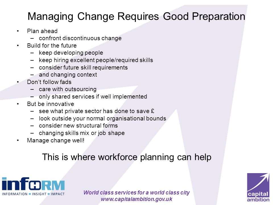 World class services for a world class city www.capitalambition.gov.uk Managing Change Requires Good Preparation Plan ahead –confront discontinuous ch