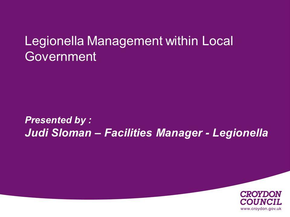 Legionella Management within Local Government Presented by : Judi Sloman – Facilities Manager - Legionella Monday 7 February 2005