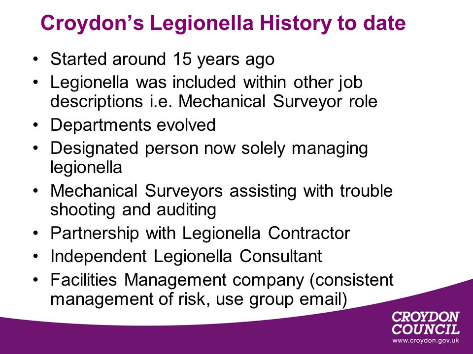 Croydons Legionella History to date Started around 15 years ago Legionella was included within other job descriptions i.e.