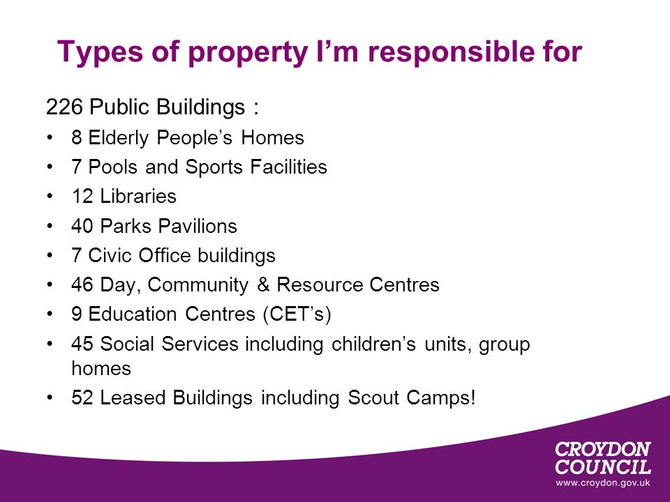 Types of property Im responsible for 226 Public Buildings : 8 Elderly Peoples Homes 7 Pools and Sports Facilities 12 Libraries 40 Parks Pavilions 7 Civic Office buildings 46 Day, Community & Resource Centres 9 Education Centres (CETs) 45 Social Services including childrens units, group homes 52 Leased Buildings including Scout Camps!
