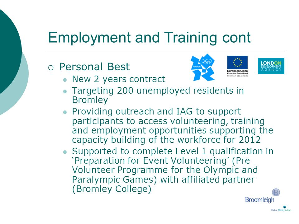 Employment and Training cont Personal Best New 2 years contract Targeting 200 unemployed residents in Bromley Providing outreach and IAG to support pa