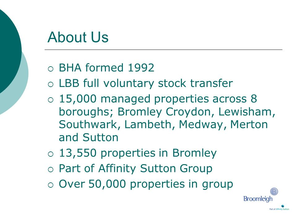 About Us BHA formed 1992 LBB full voluntary stock transfer 15,000 managed properties across 8 boroughs; Bromley Croydon, Lewisham, Southwark, Lambeth,