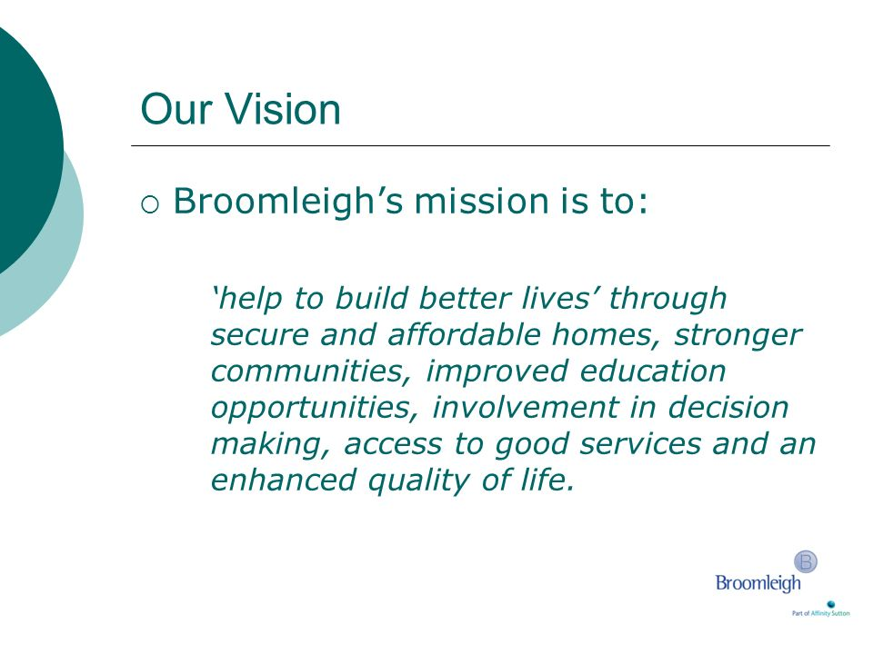Our Vision Broomleighs mission is to: help to build better lives through secure and affordable homes, stronger communities, improved education opportu