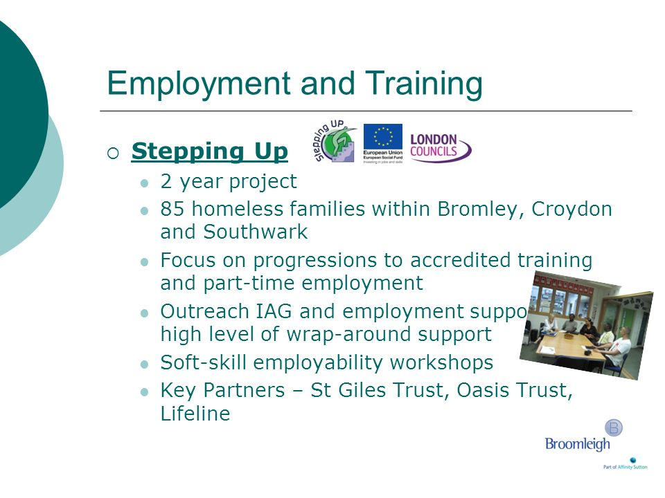 Employment and Training Stepping Up 2 year project 85 homeless families within Bromley, Croydon and Southwark Focus on progressions to accredited trai