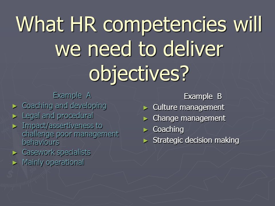 What HR competencies will we need to deliver objectives? Example A Coaching and developing Coaching and developing Legal and procedural Legal and proc