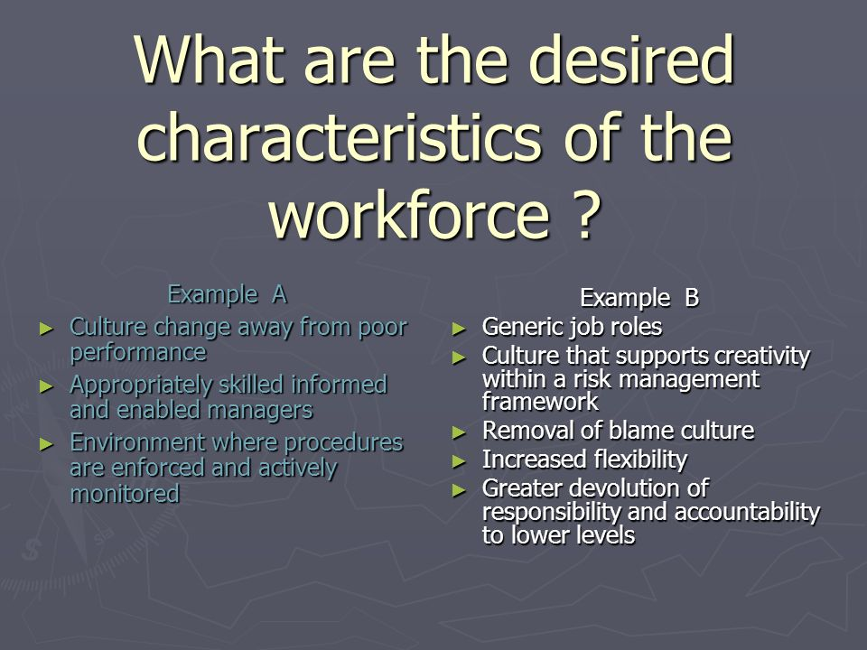What are the desired characteristics of the workforce ? Example A Culture change away from poor performance Culture change away from poor performance