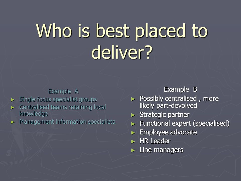 Who is best placed to deliver? Example A Single focus specialist groups Single focus specialist groups Centralised teams retaining local knowledge Cen