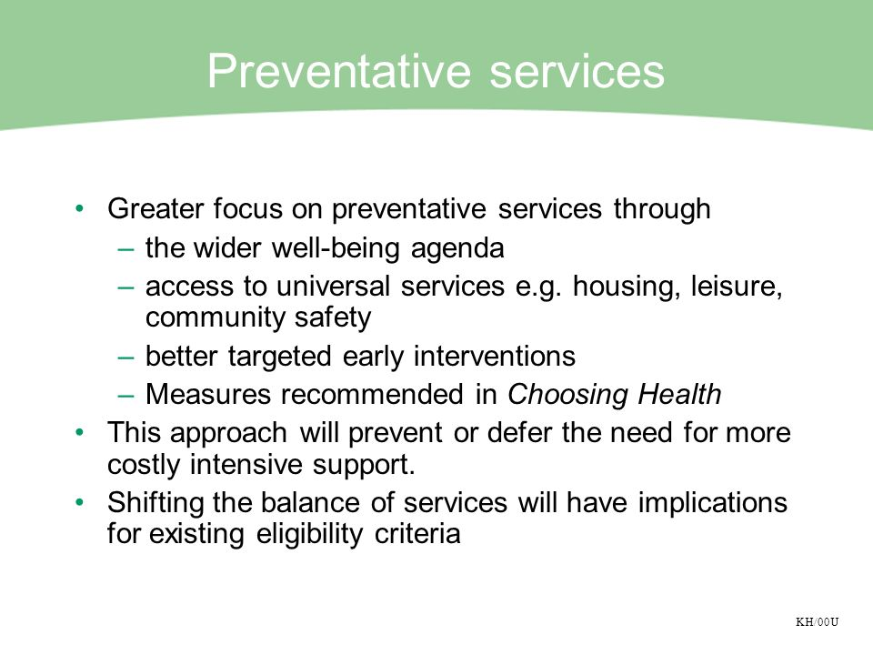 KH/00U Preventative services Greater focus on preventative services through –the wider well-being agenda –access to universal services e.g. housing, l