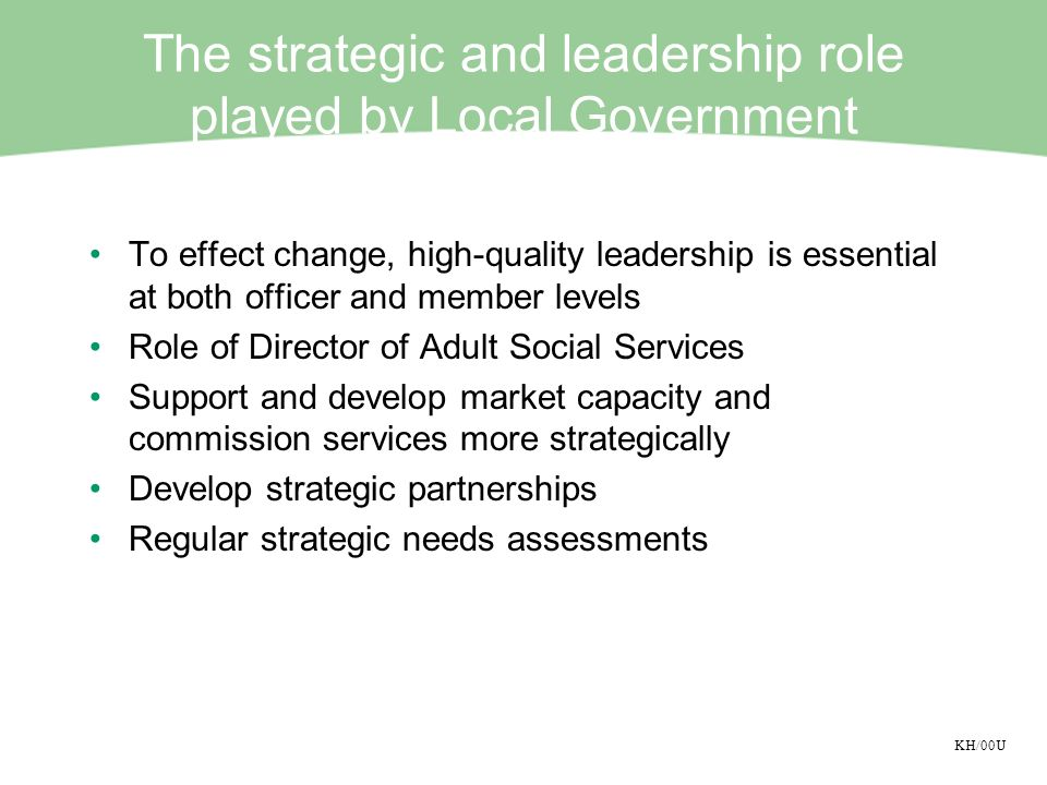 KH/00U The strategic and leadership role played by Local Government To effect change, high-quality leadership is essential at both officer and member levels Role of Director of Adult Social Services Support and develop market capacity and commission services more strategically Develop strategic partnerships Regular strategic needs assessments