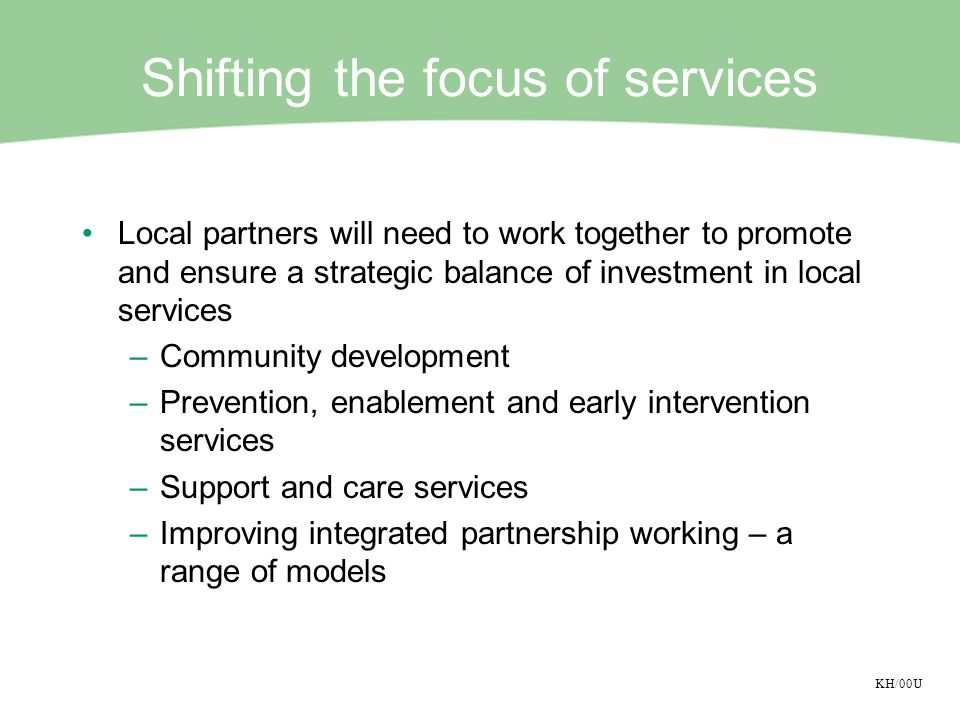 KH/00U Shifting the focus of services Local partners will need to work together to promote and ensure a strategic balance of investment in local servi