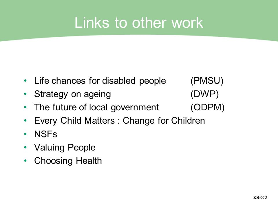 KH/00U Links to other work Life chances for disabled people(PMSU) Strategy on ageing(DWP) The future of local government(ODPM) Every Child Matters : C