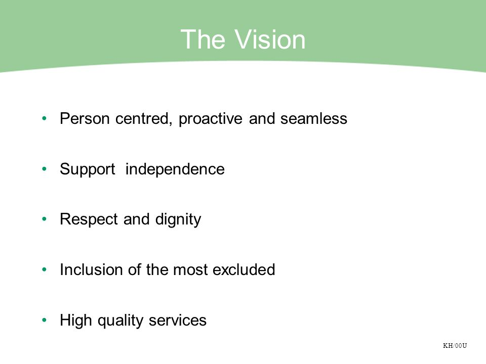 KH/00U The Vision Person centred, proactive and seamless Support independence Respect and dignity Inclusion of the most excluded High quality services