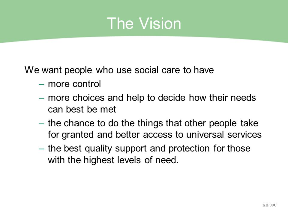 KH/00U The Vision We want people who use social care to have –more control –more choices and help to decide how their needs can best be met –the chance to do the things that other people take for granted and better access to universal services –the best quality support and protection for those with the highest levels of need.
