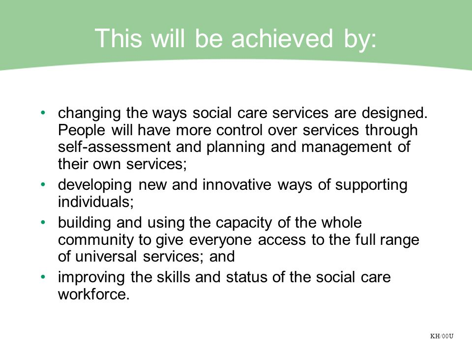 KH/00U This will be achieved by: changing the ways social care services are designed. People will have more control over services through self-assessm