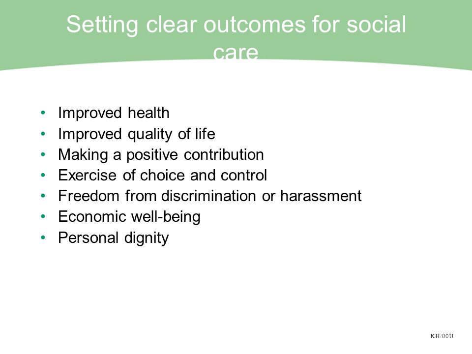 KH/00U Setting clear outcomes for social care Improved health Improved quality of life Making a positive contribution Exercise of choice and control Freedom from discrimination or harassment Economic well-being Personal dignity