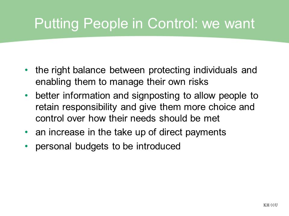 KH/00U Putting People in Control: we want the right balance between protecting individuals and enabling them to manage their own risks better information and signposting to allow people to retain responsibility and give them more choice and control over how their needs should be met an increase in the take up of direct payments personal budgets to be introduced