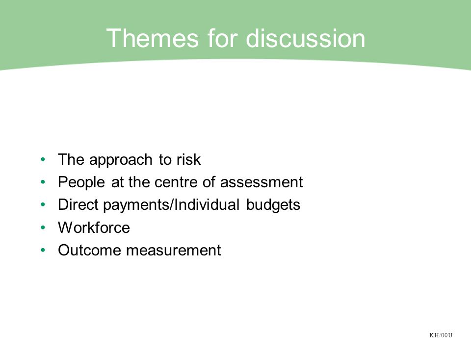 KH/00U Themes for discussion The approach to risk People at the centre of assessment Direct payments/Individual budgets Workforce Outcome measurement