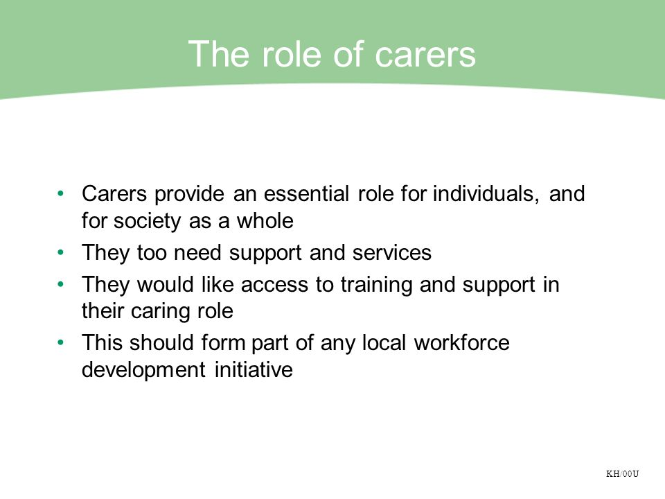 KH/00U The role of carers Carers provide an essential role for individuals, and for society as a whole They too need support and services They would l