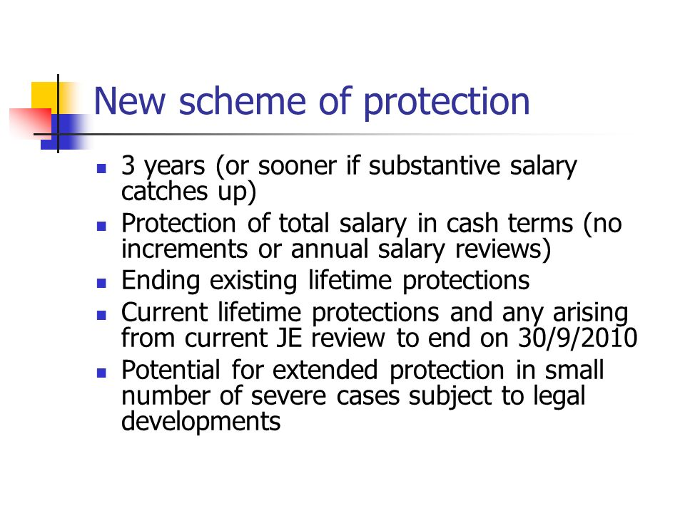 New scheme of protection 3 years (or sooner if substantive salary catches up) Protection of total salary in cash terms (no increments or annual salary