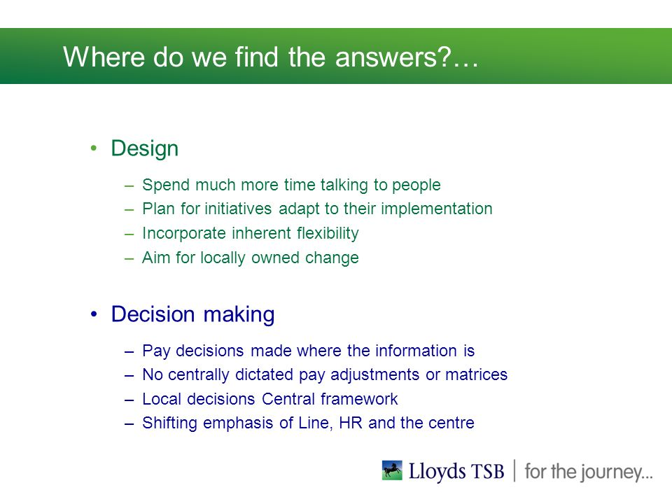 Where do we find the answers?… Design –Spend much more time talking to people –Plan for initiatives adapt to their implementation –Incorporate inherent flexibility –Aim for locally owned change Decision making –Pay decisions made where the information is –No centrally dictated pay adjustments or matrices –Local decisions Central framework –Shifting emphasis of Line, HR and the centre