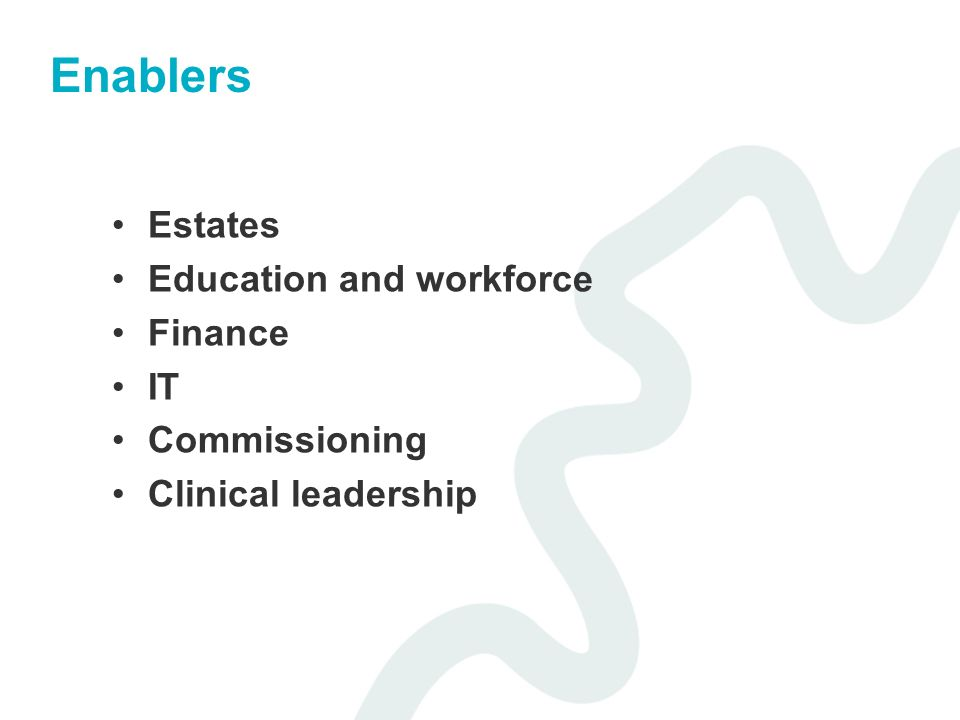 Enablers Estates Education and workforce Finance IT Commissioning Clinical leadership