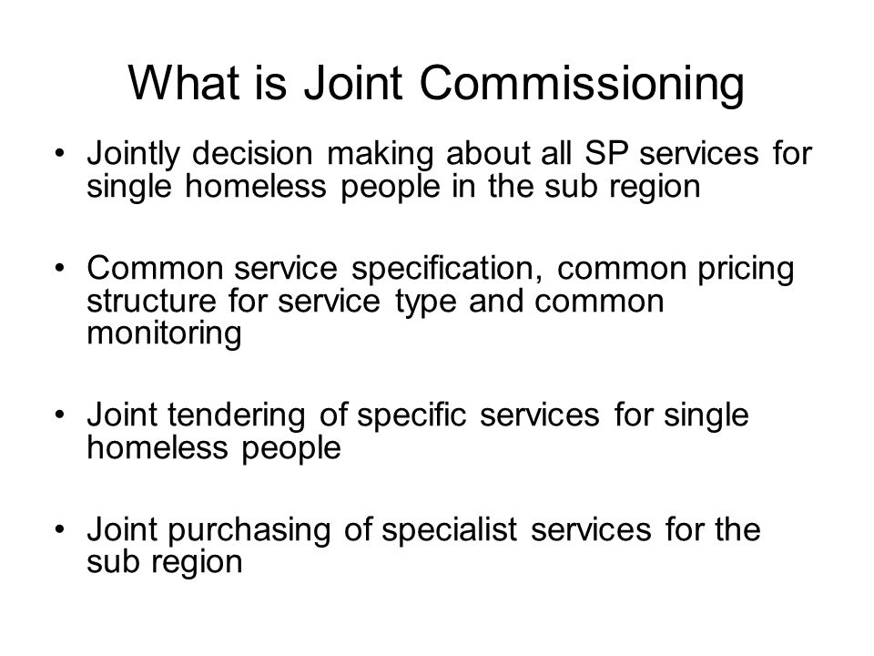 What is Joint Commissioning Jointly decision making about all SP services for single homeless people in the sub region Common service specification, common pricing structure for service type and common monitoring Joint tendering of specific services for single homeless people Joint purchasing of specialist services for the sub region