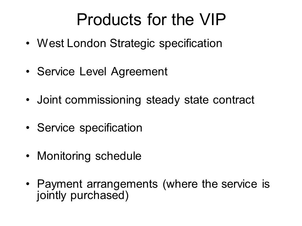 Products for the VIP West London Strategic specification Service Level Agreement Joint commissioning steady state contract Service specification Monitoring schedule Payment arrangements (where the service is jointly purchased)