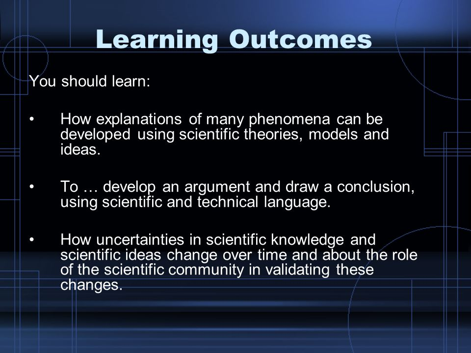Learning Outcomes You should learn: How explanations of many phenomena can be developed using scientific theories, models and ideas.
