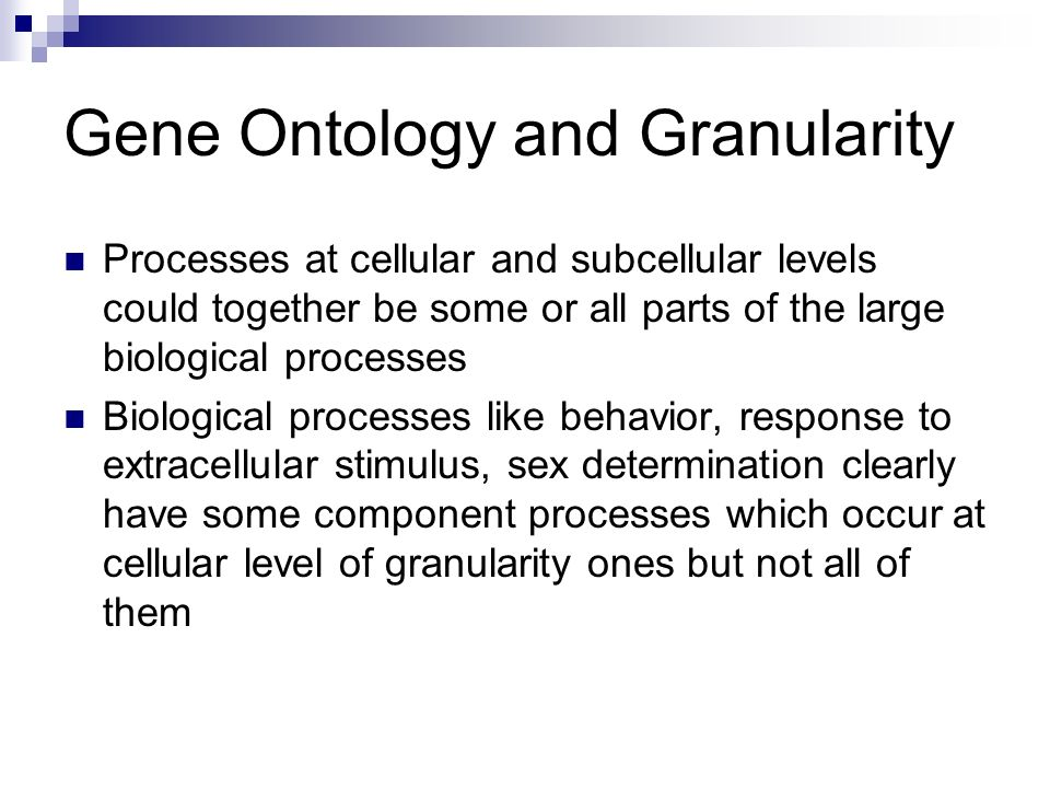 Gene Ontology and Granularity Processes at cellular and subcellular levels could together be some or all parts of the large biological processes Biological processes like behavior, response to extracellular stimulus, sex determination clearly have some component processes which occur at cellular level of granularity ones but not all of them