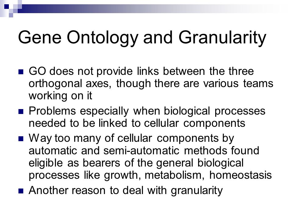 Gene Ontology and Granularity GO does not provide links between the three orthogonal axes, though there are various teams working on it Problems especially when biological processes needed to be linked to cellular components Way too many of cellular components by automatic and semi-automatic methods found eligible as bearers of the general biological processes like growth, metabolism, homeostasis Another reason to deal with granularity