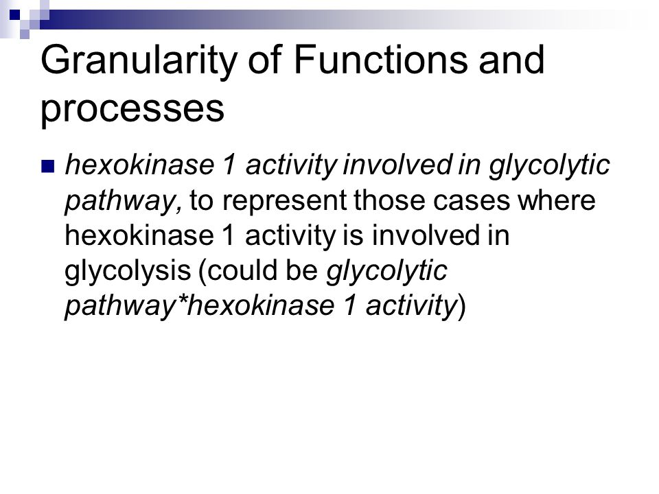 Granularity of Functions and processes hexokinase 1 activity involved in glycolytic pathway, to represent those cases where hexokinase 1 activity is involved in glycolysis (could be glycolytic pathway*hexokinase 1 activity)